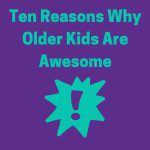 Ten Reasons Why Older Kids are Awesome