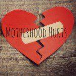 Motherhood Hurts.