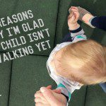 4 Reasons Why I'm Glad My One-Year-Old Isn't Walking Yet