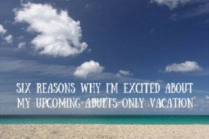 Six Reasons Why I'm Excited About My Upcoming Adults-Only Vacation 1