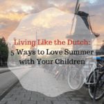 Living Like the Dutch: 5 Ways to Love Summer with Your Children