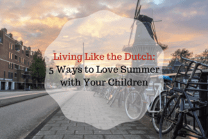 Living Like the Dutch- 5 Ways to Love Summer with Your Children (1)