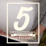 5 Intentional Ways to Remember Your Pregnancy