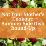 Not Your Mother's Cookout: A Summer Side Dish Recipe Round-Up