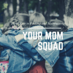 Three Keys to Finding and Maintaining a Mom Squad