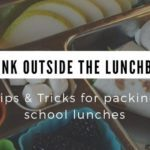 Think Outside the Lunch Box – Tips and Tricks for Packing School Lunch