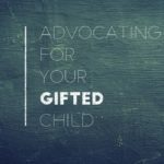 Advocating for Your Gifted Child: 8 Tips I Wish I Had Known