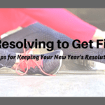 Resolving to Get Fit: 6 Tips for Keeping Your New Year's Resolution