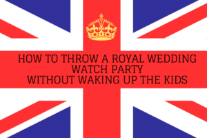 How to Throw a Royal Wedding Watch Party
