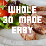 Whole30 Made Easy–Tips, Recipes, and More!