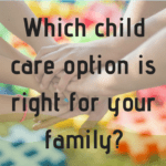 Which child care option is right for your family?