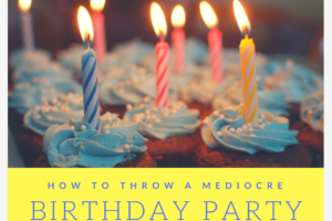How to Throw a Mediocre BDay Party