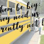 Let Them Be Big: They Need Us Differently, Not Less