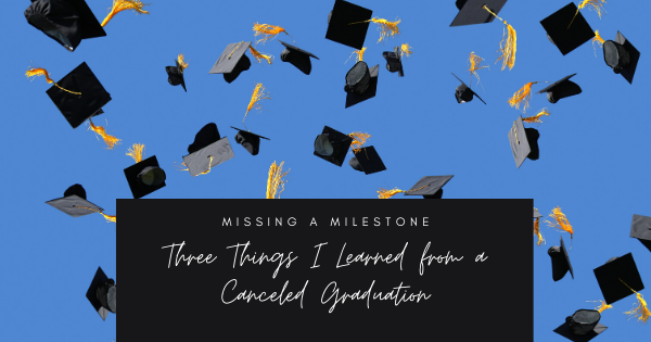 Three Things I Learned from a Cancelled Graduation During COVID-19
